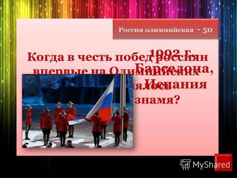 Россия олимпийская - 50 Когда в честь побед россиян впервые на Олимпийских играх поднялось трехцветное знамя? 1992 г., Барселона, Испания