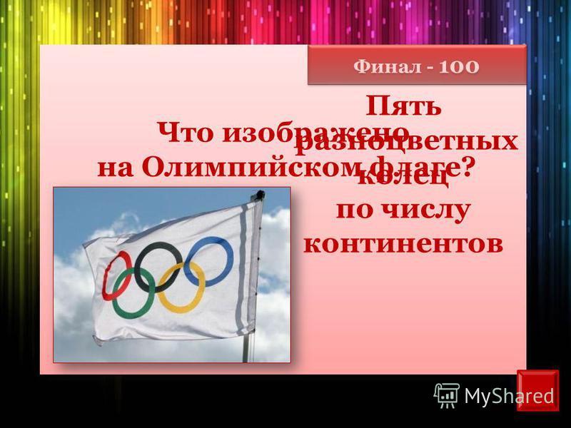 Финал - 100 Что изображено на Олимпийском флаге? Пять разноцветных колец по числу континентов