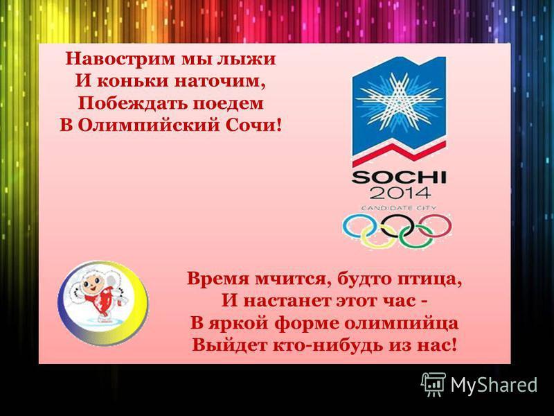 Навострим мы лыжи И коньки наточим, Побеждать поедем В Олимпийский Сочи! Время мчится, будто птица, И настанет этот час - В яркой форме олимпийца Выйдет кто-нибудь из нас!