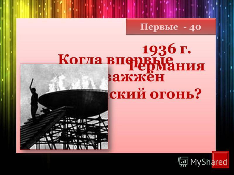 Первые - 40 Когда впервые был зажжён Олимпийский огонь? 1936 г. Германия
