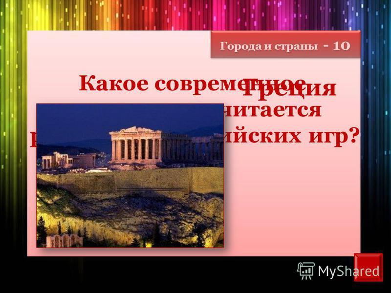 Города и страны - 10 Какое современное государство считается родиной Олимпийских игр? Греция