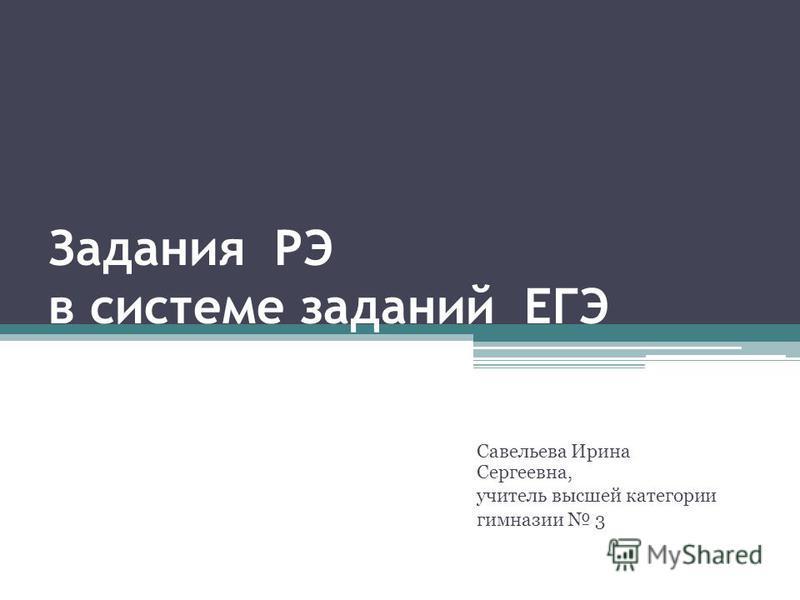 Задания РЭ в системе заданий ЕГЭ Савельева Ирина Сергеевна, учитель высшей категории гимназии 3