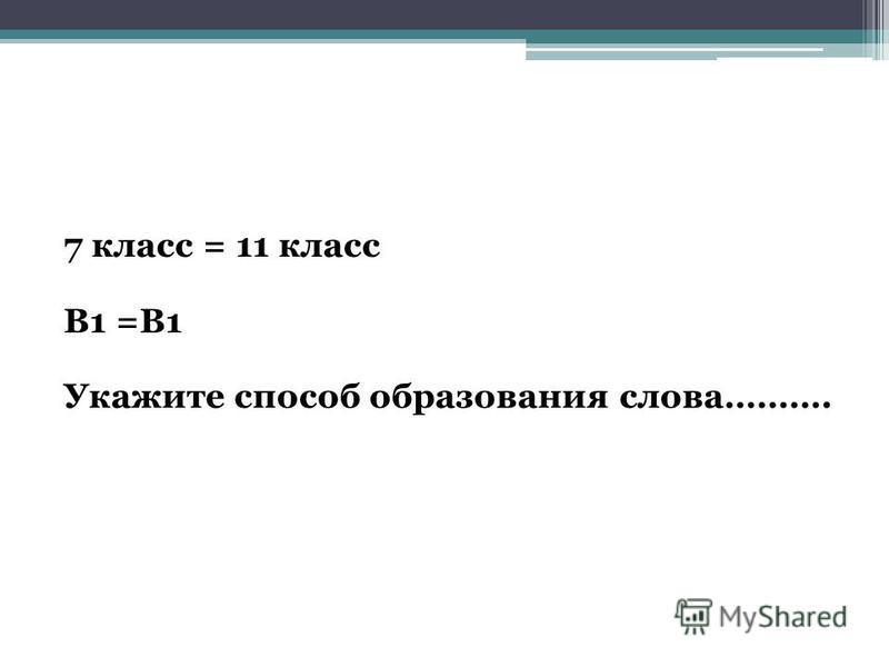 7 класс = 11 класс В1 =В1 Укажите способ образования слова……….