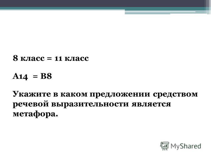 8 класс = 11 класс А14 = В8 Укажите в каком предложении средством речевой выразительности является метафора.