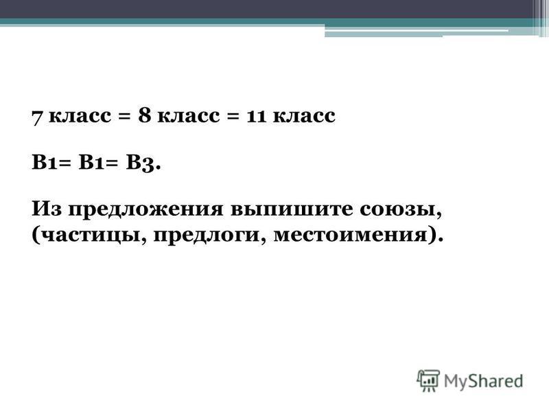 7 класс = 8 класс = 11 класс В1= В1= В3. Из предложения выпишите союзы, (частицы, предлоги, местоимения).