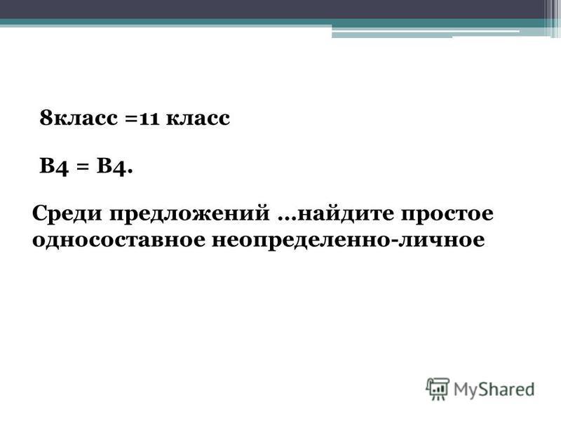 8 класс =11 класс В4 = В4. Среди предложений …найдите простое односоставное неопределенно-личное