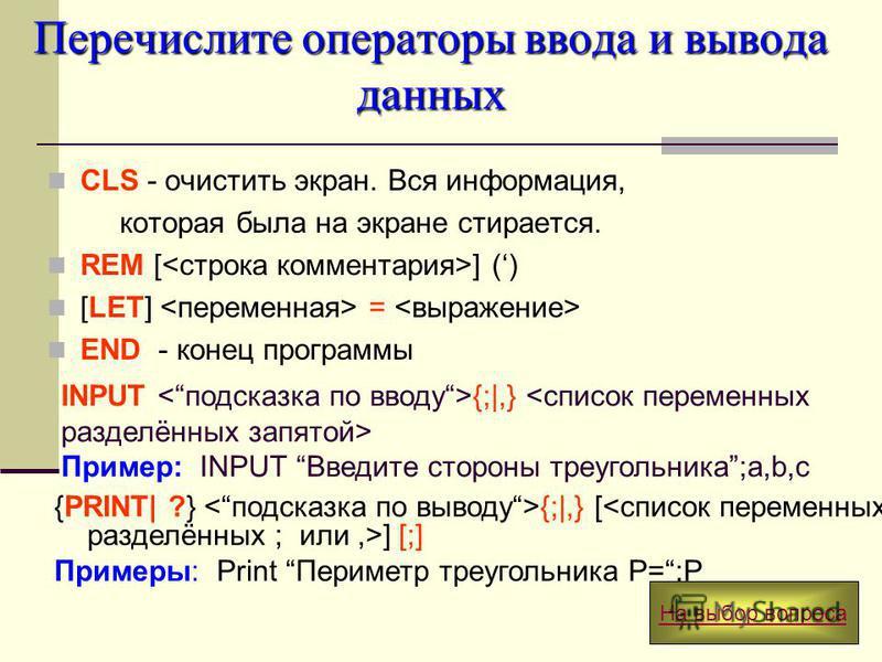Перечислите операторы ввода и вывода данных CLS - очистить экран. Вся информация, которая была на экране стирается. REM [ ] () [LET] = END - конец программы INPUT {;|,} Пример: INPUT Введите стороны треугольника;a,b,c {PRINT| ?} {;|,} [ ] [;] Примеры
