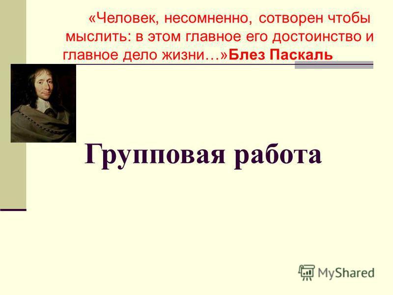 Групповая работа «Человек, несомненно, сотворен чтобы мыслить: в этом главное его достоинство и главное дело жизни…»Блез Паскаль
