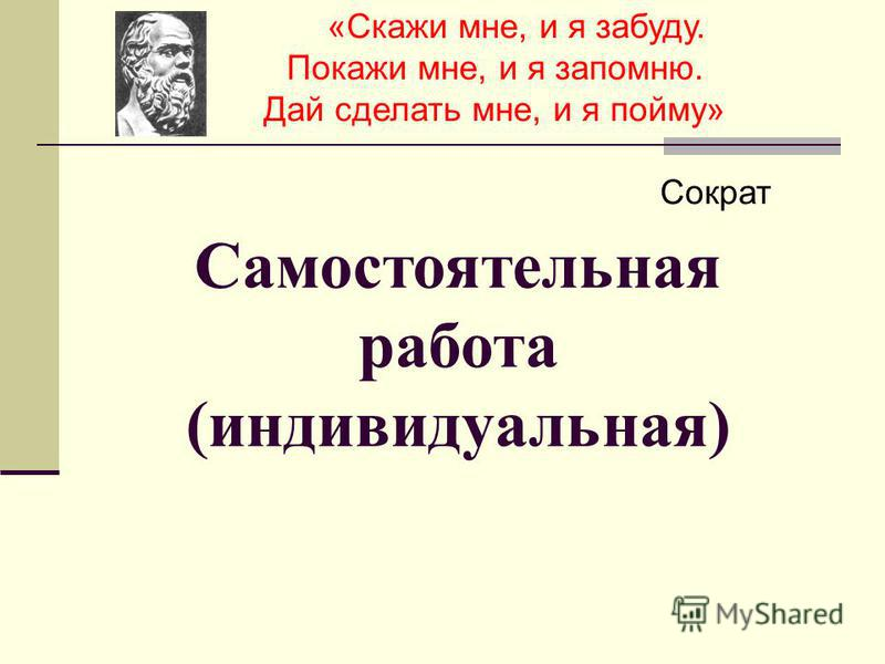 Самостоятельная работа (индивидуальная) «Скажи мне, и я забуду. Покажи мне, и я запомню. Дай сделать мне, и я пойму» Сократ
