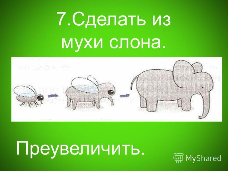 7. Сделать из мухи слона. Преувеличить.