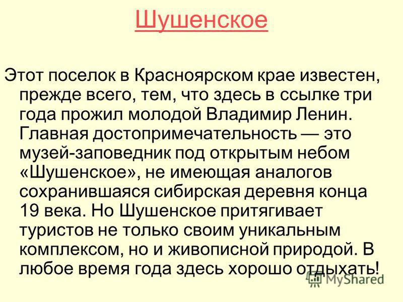 Шушенское Этот поселок в Красноярском крае известен, прежде всего, тем, что здесь в ссылке три года прожил молодой Владимир Ленин. Главная достопримечательность это музей-заповедник под открытым небом «Шушенское», не имеющая аналогов сохранившаяся си