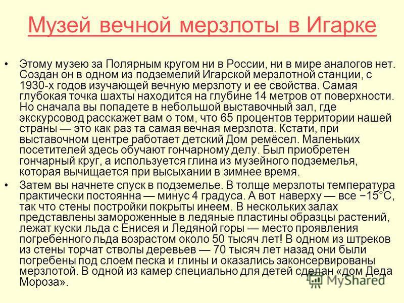 Музей вечной мерзлоты в Игарке Этому музею за Полярным кругом ни в России, ни в мире аналогов нет. Создан он в одном из подземелий Игарской мерзлотной станции, с 1930-х годов изучающей вечную мерзлоту и ее свойства. Самая глубокая точка шахты находит