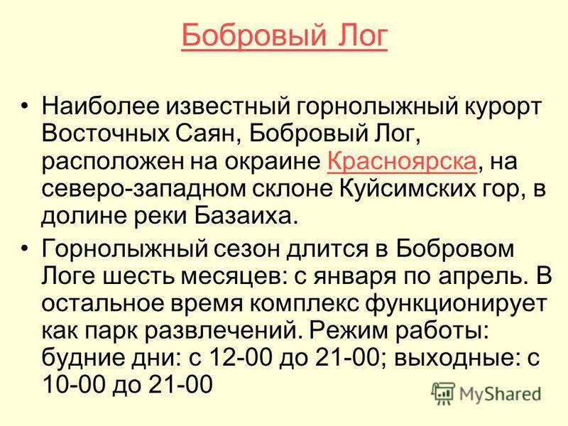 Бобровый Лог Наиболее известный горнолыжный курорт Восточных Саян, Бобровый Лог, расположен на окраине Красноярска, на северо-западном склоне Куйсимских гор, в долине реки Базаиха.Красноярска Горнолыжный сезон длится в Бобровом Логе шесть месяцев: с