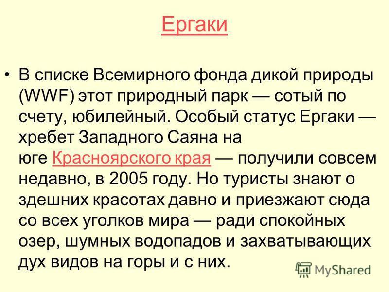 Ергаки В списке Всемирного фонда дикой природы (WWF) этот природный парк сотый по счету, юбилейный. Особый статус Ергаки хребет Западного Саяна на юге Красноярского края получили совсем недавно, в 2005 году. Но туристы знают о здешних красотах давно