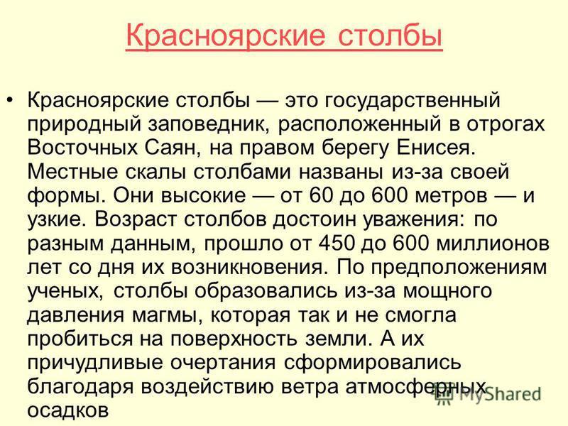 Красноярские столбы Красноярские столбы это государственный природный заповедник, расположенный в отрогах Восточных Саян, на правом берегу Енисея. Местные скалы столбами названы из-за своей формы. Они высокие от 60 до 600 метров и узкие. Возраст стол