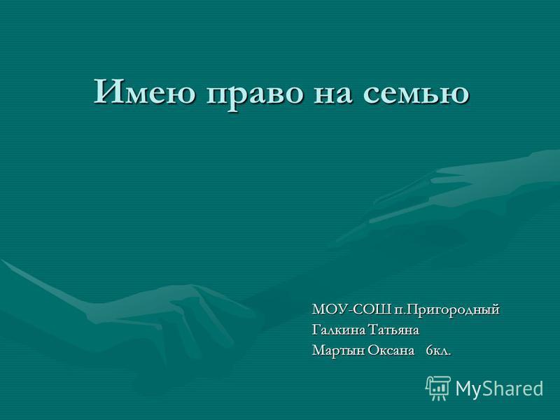 Имею право на семью МОУ-СОШ п.Пригородный Галкина Татьяна Мартын Оксана 6 кл.