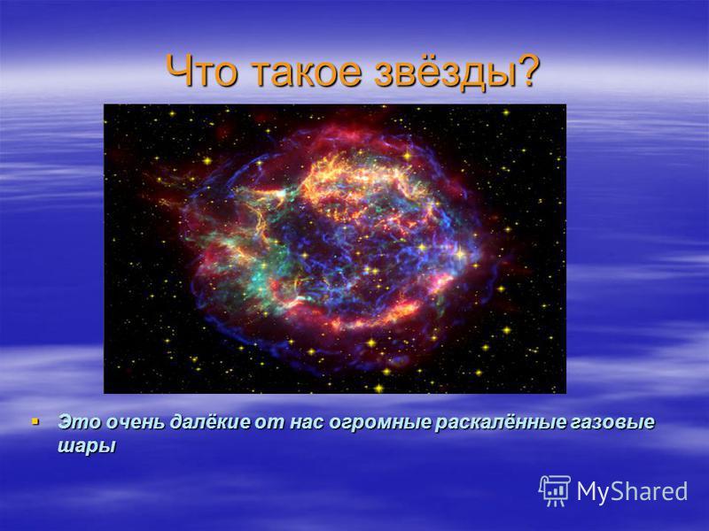 Что такое звёзды? Это очень далёкие от нас огромные раскалённые газовые шары Это очень далёкие от нас огромные раскалённые газовые шары