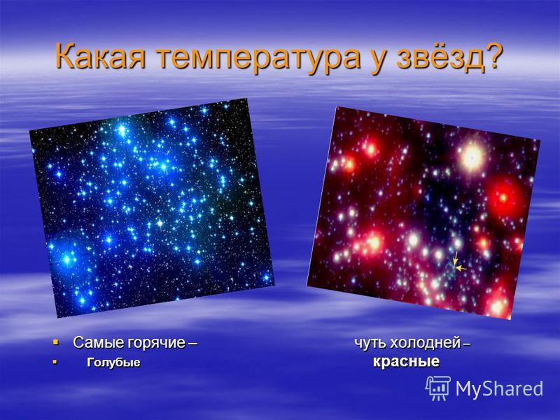 Какая температура у звёзд? Самые горячие – чуть холодней – Самые горячие – чуть холодней – Голубые красные Голубые красные