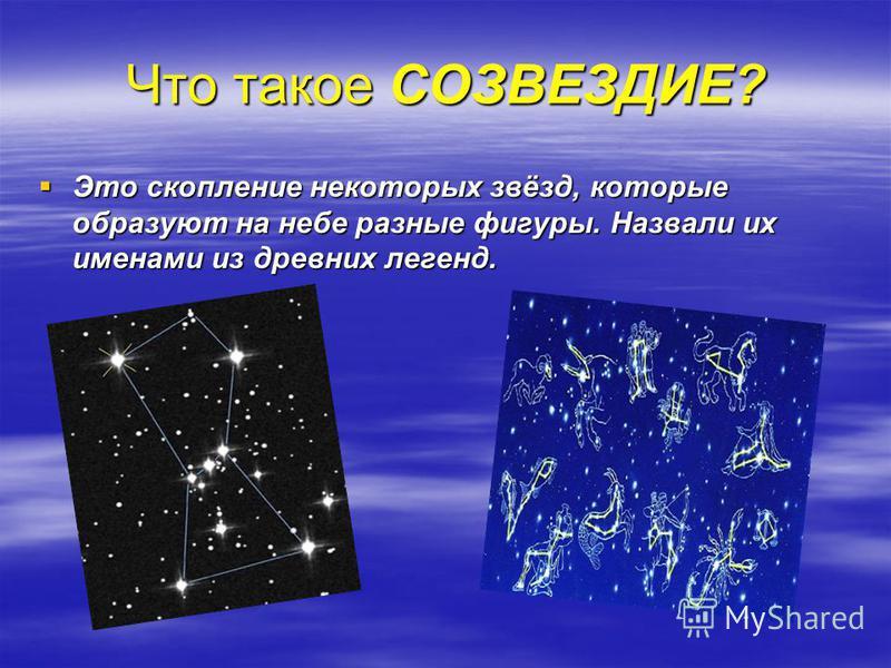 Что такое СОЗВЕЗДИЕ? Это скопление некоторых звёзд, которые образуют на небе разные фигуры. Назвали их именами из древних легенд. Это скопление некоторых звёзд, которые образуют на небе разные фигуры. Назвали их именами из древних легенд.