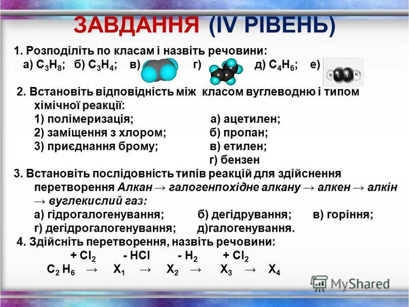 ЗАВДАННЯ (ІII РІВЕНЬ) 1. Розподіліть по класам і назвіть речовини: а) б) С 3 Н 8 ; в) г) С 3 Н 4 ; д) С 4 Н 6 ; е) 2. Встановіть відповідність між класом вуглеводню і типом хімічної реакції: 1) заміщення з бромом; а) пропін; 2) приєднання хлору; б) б