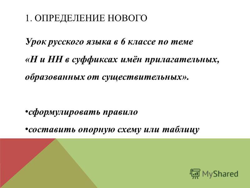 1. ОПРЕДЕЛЕНИЕ НОВОГО Урок русского языка в 6 классе по теме «Н и НН в суффиксах имён прилагательных, образованных от существительных». сформулировать правило составить опорную схему или таблицу