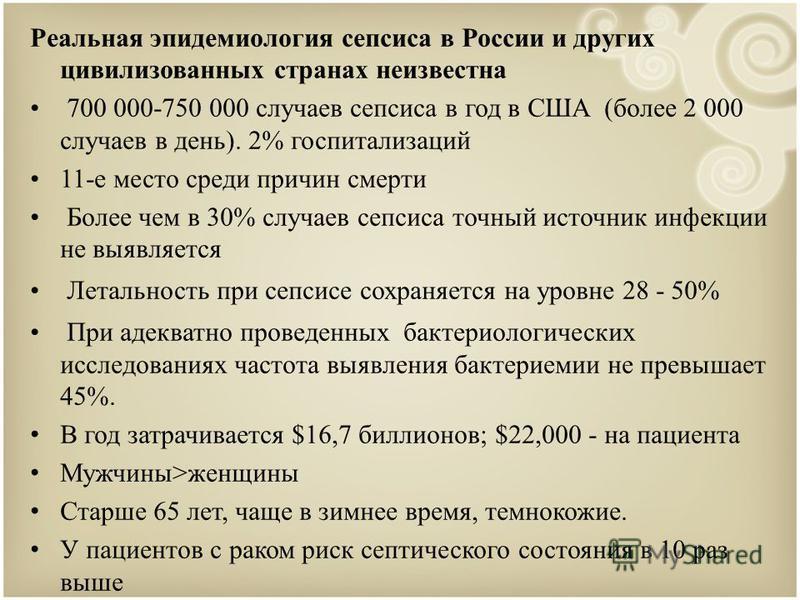 Реальная эпидемиология сепсиса в России и других цивилизованных странах неизвестна 700 000-750 000 случаев сепсиса в год в США (более 2 000 случаев в день). 2% госпитализаций 11-е место среди причин смерти Более чем в 30% случаев сепсиса точный источ