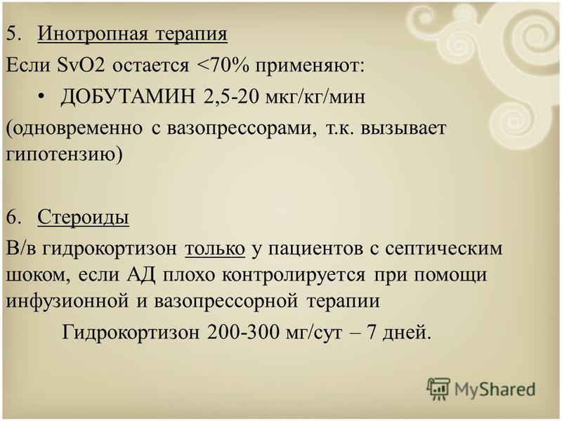 5. Инотропная терапия Если SvO2 остается <70% применяют: ДОБУТАМИН 2,5-20 мкг/кг/мин (одновременно с вазопрессорами, т.к. вызывает гипотензию) 6. Стероиды В/в гидрокортизон только у пациентов с септическим шоком, если АД плохо контролируется при помо