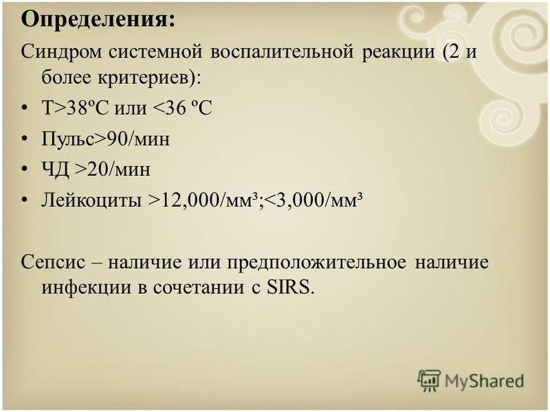 Определения: Синдром системной воспалительной реакции (2 и более критериев): Т>38ºC или <36 ºC Пульс>90/мин ЧД >20/мин Лейкоциты >12,000/мм³;<3,000/мм³ Сепсис – наличие или предположительное наличие инфекции в сочетании с SIRS.