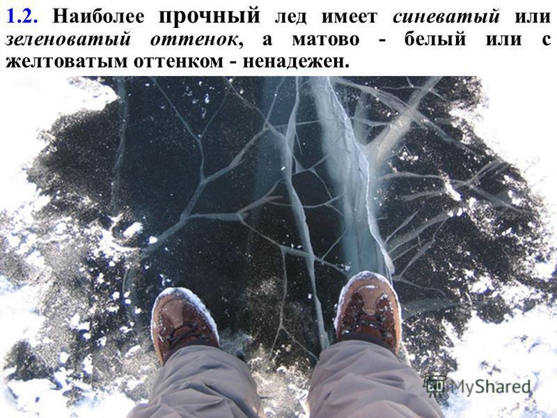 1.2. Наиболее прочный лед имеет синеватый или зеленоватый оттенок, а матово - белый или с желтоватым оттенком - ненадежен.