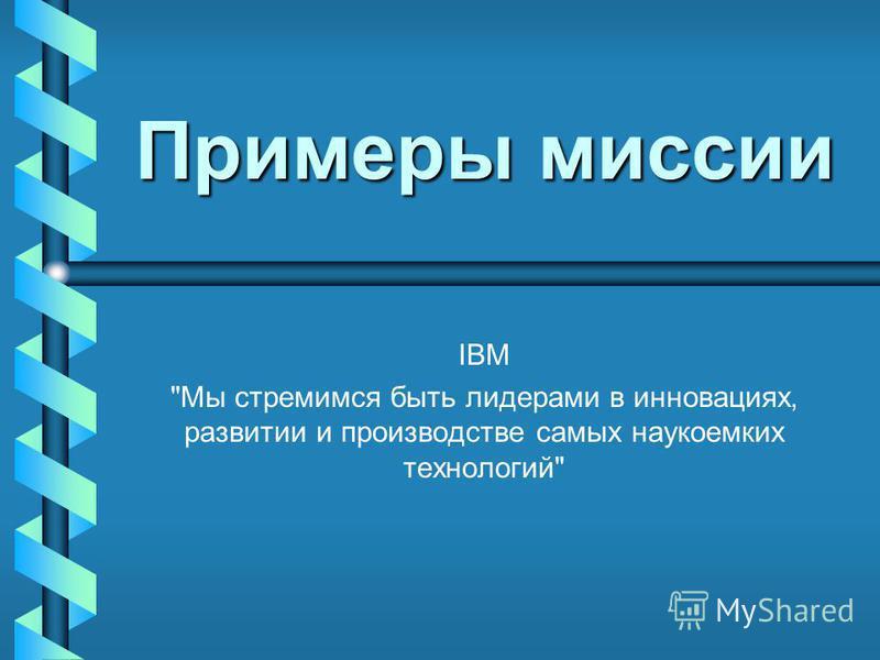 Примеры миссии IBM Мы стремимся быть лидерами в инновациях, развитии и производстве самых наукоемких технологий