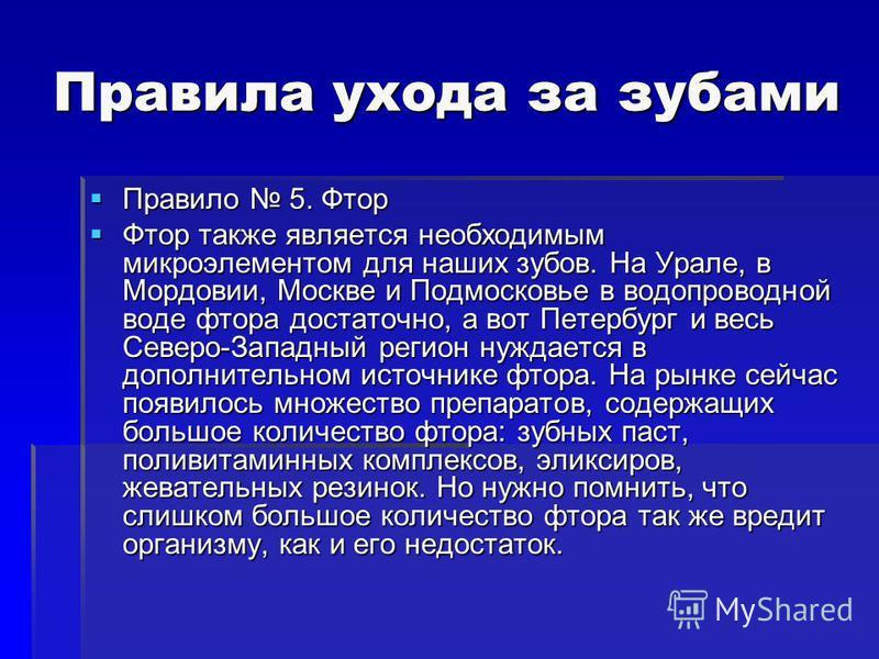 Правила ухода за зубами Правило 5. Фтор Правило 5. Фтор Фтор также является необходимым микроэлементом для наших зубов. На Урале, в Мордовии, Москве и Подмосковье в водопроводной воде фтора достаточно, а вот Петербург и весь Северо-Западный регион ну