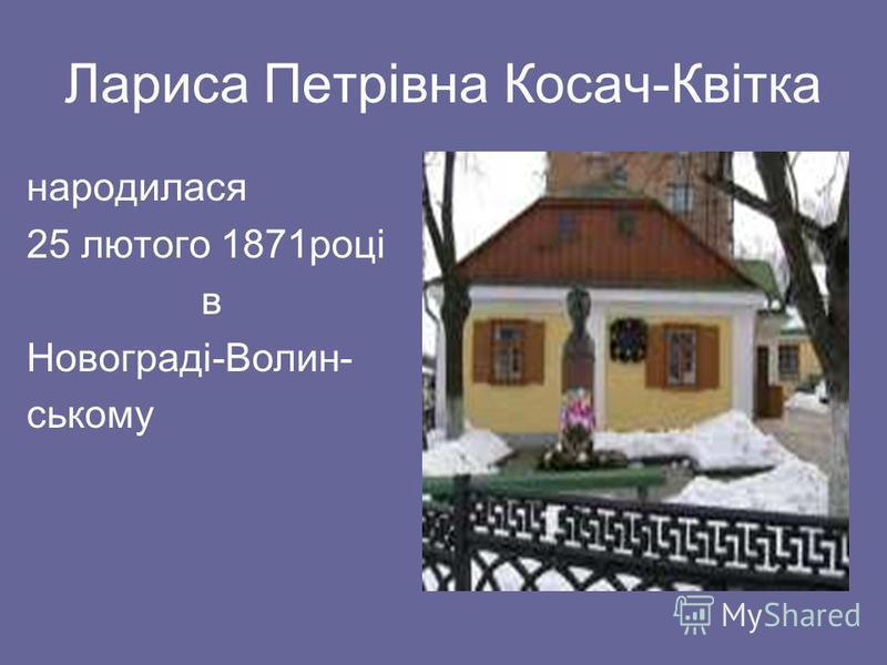 Лариса Петрівна Косач-Квітка народилася 25 лютого 1871році в Новограді-Волин- ському