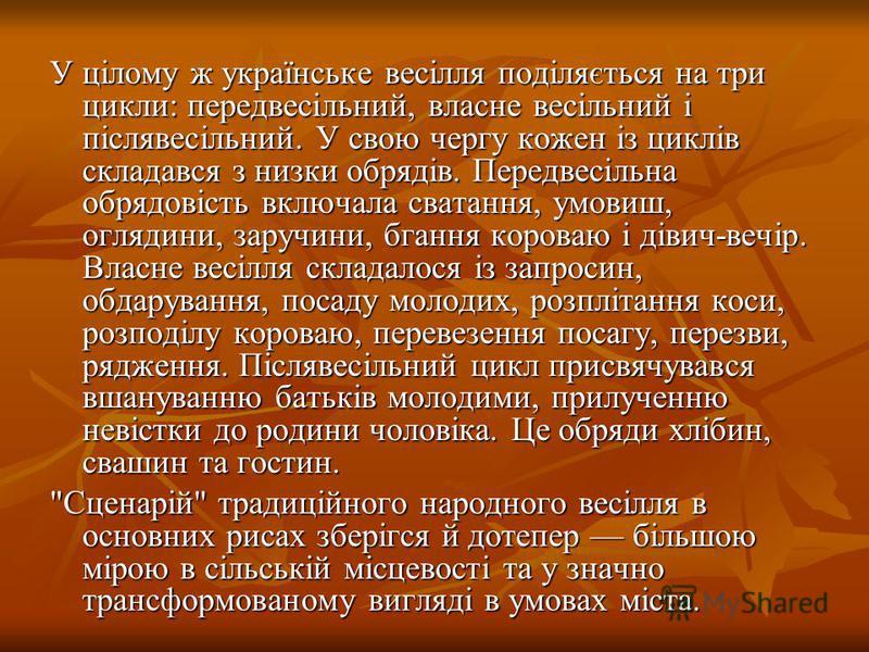 У цілому ж українське весілля поділяється на три цикли: передвесільний, власне весільний і післявесільний. У свою чергу кожен із циклів складався з низки обрядів. Передвесільна обрядовість включала сватання, умовиш, оглядини, заручини, бгання короваю