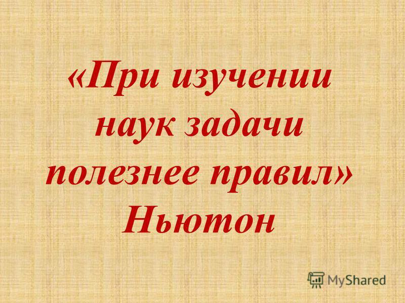 «При изучении наук задачи полезнее правил» Ньютон