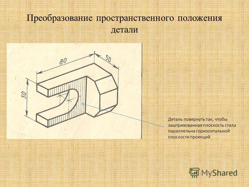 Преобразование пространственного положения детали Деталь повернуть так, чтобы заштрихованная плоскость стала параллельна горизонтальной плоскости проекций