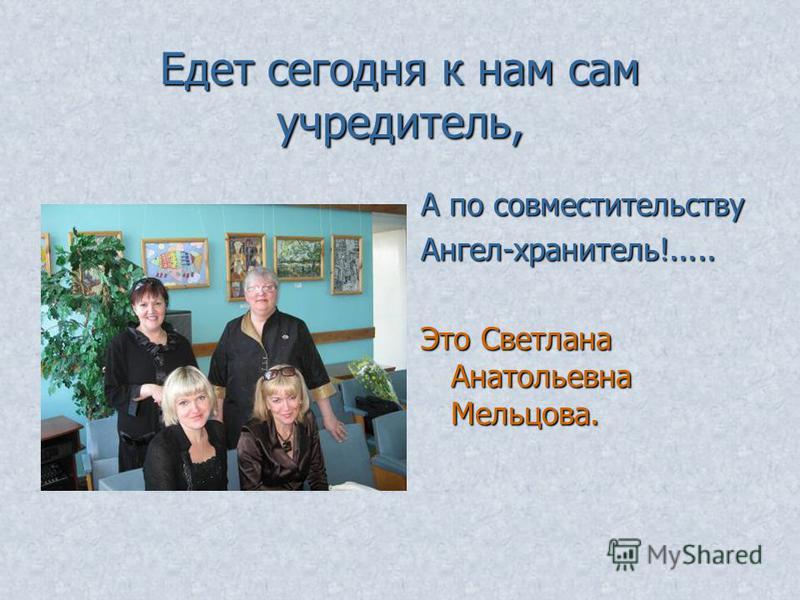 Едет сегодня к нам сам учредитель, А по совместительству Ангел-хранитель!..... Это Светлана Анатольевна Мельцова.