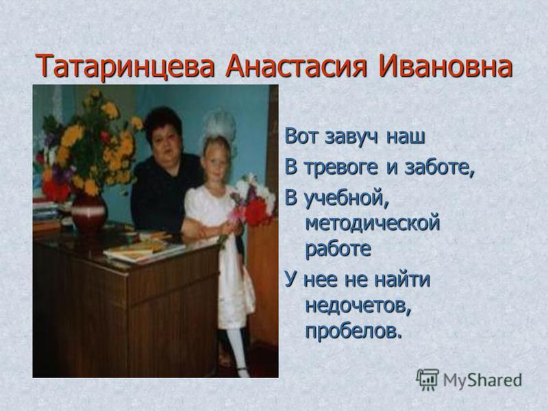 Татаринцева Анастасия Ивановна Вот завуч наш В тревоге и заботе, В учебной, методической работе У нее не найти недочетов, пробелов.