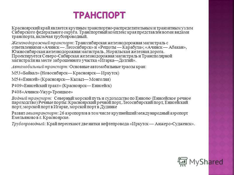 Красноярский край является крупным транспортно-распределительным и транзитным узлом Сибирского федерального округа. Транспортный комплекс края представлен всеми видами транспорта, включая трубопроводный. Железнодорожный транспорт: Транссибирская желе