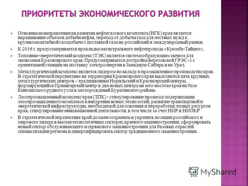 Основными направлениями развития нефтегазового комплекса (НГК) края является наращивание объемов добычи нефти, переход от добычи газа для местных нужд к крупномасштабной газодобыче с поставкой газа на российский и международный рынки. К 2016 г. преду