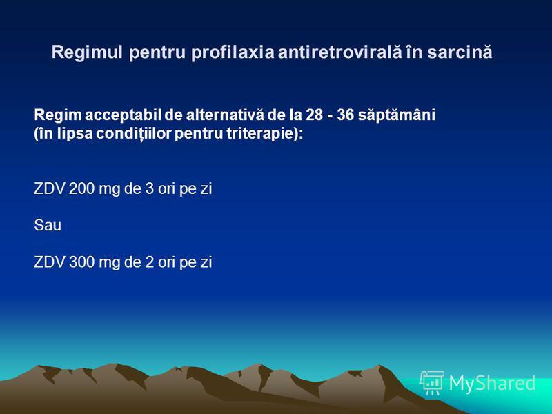 Regim acceptabil de alternativă de la 28 - 36 săptămâni (în lipsa condiţiilor pentru triterapie): ZDV 200 mg de 3 ori pe zi Sau ZDV 300 mg de 2 ori pe zi Regimul pentru profilaxia antiretrovirală în sarcină