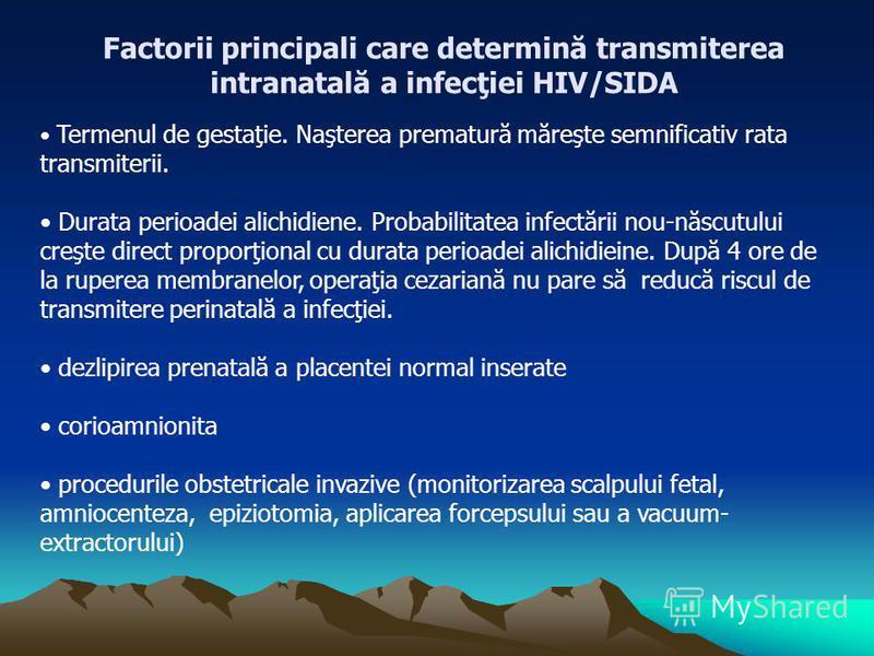 Factorii principali care determină transmiterea intranatală a infecţiei HIV/SIDA Termenul de gestaţie. Naşterea prematură măreşte semnificativ rata transmiterii. Durata perioadei alichidiene. Probabilitatea infectării nou-născutului creşte direct pro