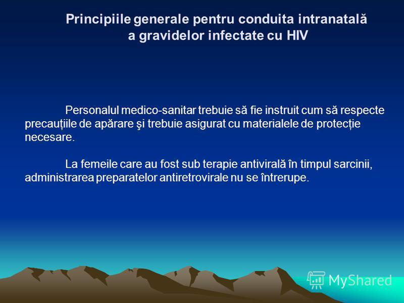 Principiile generale pentru conduita intranatală a gravidelor infectate cu HIV Personalul medico-sanitar trebuie să fie instruit cum să respecte precauţiile de apărare şi trebuie asigurat cu materialele de protecţie necesare. La femeile care au fost