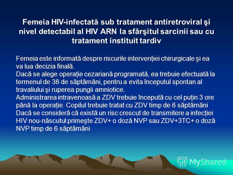 Femeia HIV-infectată sub tratament antiretroviral şi nivel detectabil al HIV ARN la sfârşitul sarcinii sau cu tratament instituit tardiv Femeia este informată despre riscurile intervenţiei chirurgicale şi ea va lua decizia finală. Dacă se alege opera