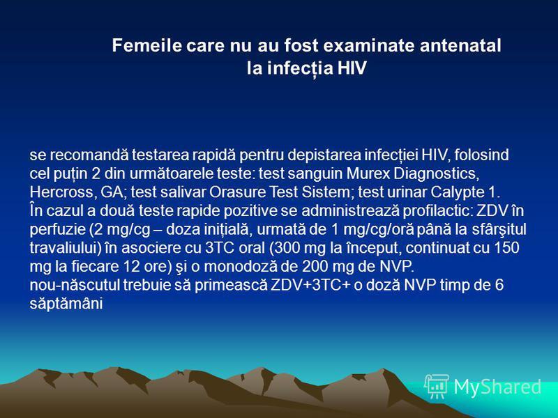 Femeile care nu au fost examinate antenatal la infecţia HIV se recomandă testarea rapidă pentru depistarea infecţiei HIV, folosind cel puţin 2 din următoarele teste: test sanguin Murex Diagnostics, Hercross, GA; test salivar Orasure Test Sistem; test