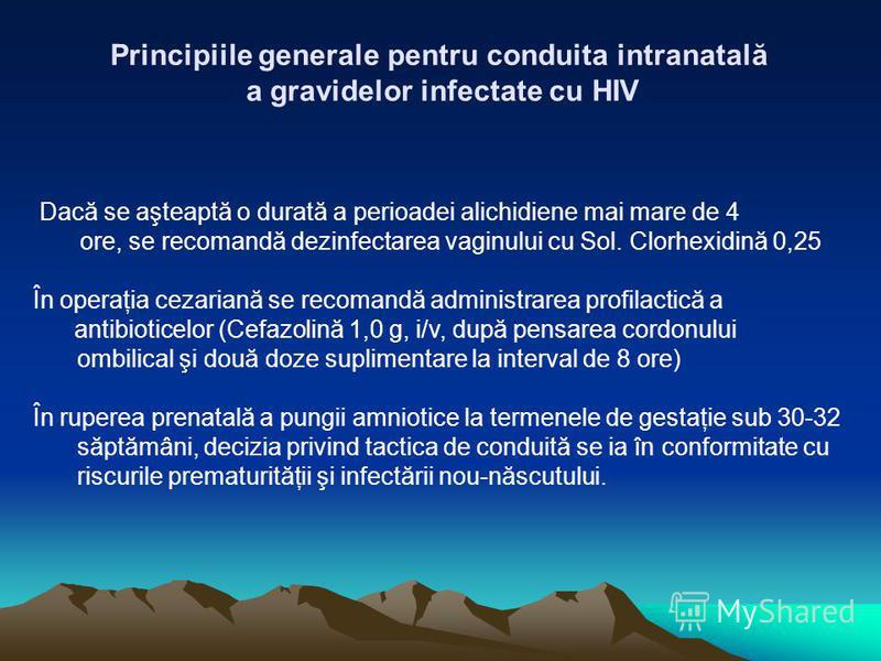Principiile generale pentru conduita intranatală a gravidelor infectate cu HIV Dacă se aşteaptă o durată a perioadei alichidiene mai mare de 4 ore, se recomandă dezinfectarea vaginului cu Sol. Clorhexidină 0,25 În operaţia cezariană se recomandă admi