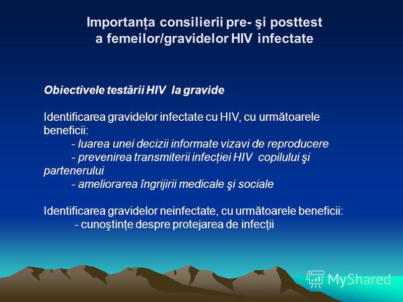 Importanţa consilierii pre- şi posttest a femeilor/gravidelor HIV infectate Obiectivele testării HIV la gravide Identificarea gravidelor infectate cu HIV, cu următoarele beneficii: - luarea unei decizii informate vizavi de reproducere - prevenirea tr
