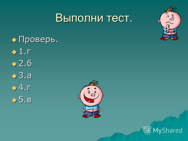 Выполни тест. Проверь. Проверь. 1. г 1. г 2. б 2. б 3. а 3. а 4. г 4. г 5. в 5.в