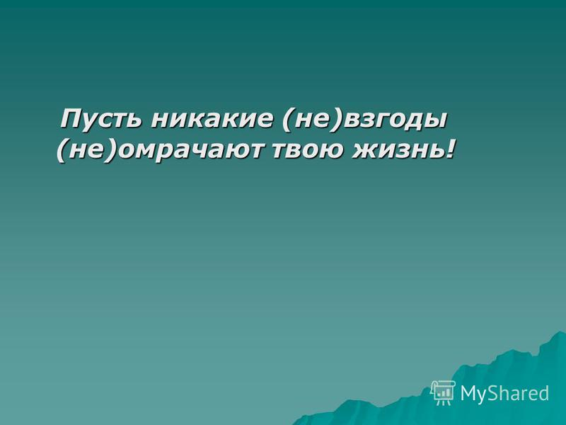 Пусть никакие (не)взгоды (не)омрачают твою жизнь! Пусть никакие (не)взгоды (не)омрачают твою жизнь!