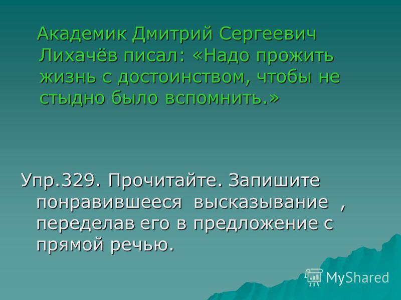 Академик Дмитрий Сергеевич Лихачёв писал: «Надо прожить жизнь с достоинством, чтобы не стыдно было вспомнить.» Академик Дмитрий Сергеевич Лихачёв писал: «Надо прожить жизнь с достоинством, чтобы не стыдно было вспомнить.» Упр.329. Прочитайте. Запишит