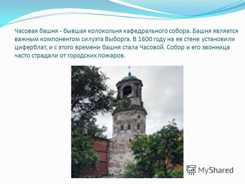 Часовая башня - бывшая колокольня кафедрального собора. Башня является важным компонентом силуэта Выборга. В 1600 году на ее стене установили циферблат, и с этого времени башня стала Часовой. Собор и его звонница часто страдали от городских пожаров.